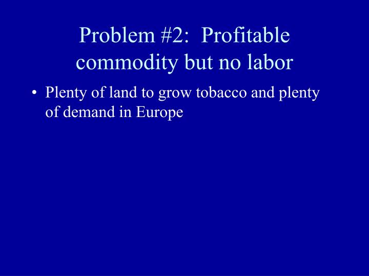 Problem #2:  Profitable commodity but no labor