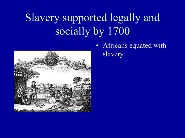 Slavery supported legally and socially by 1700