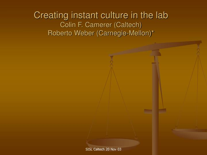 Creating instant culture in the lab colin f camerer caltech roberto weber carnegie mellon