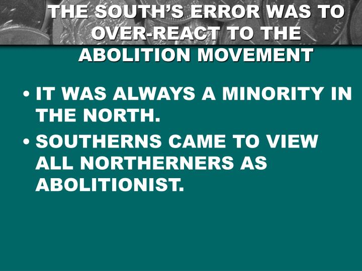 THE SOUTH'S ERROR WAS TO OVER-REACT TO THE ABOLITION MOVEMENT