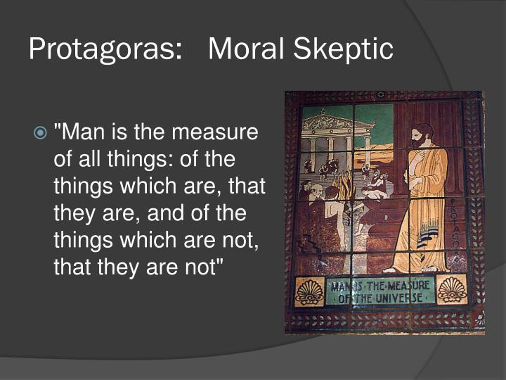 Protagoras:   Moral Skeptic