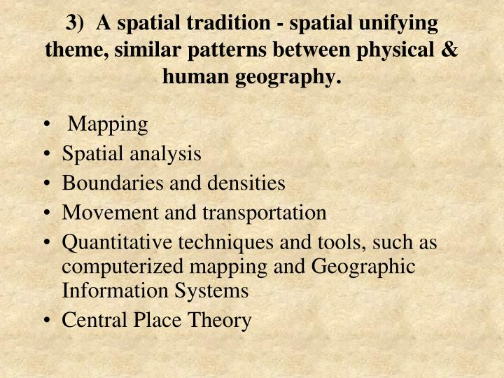 3)  A spatial tradition - spatial unifying theme, similar patterns between physical & human geography.