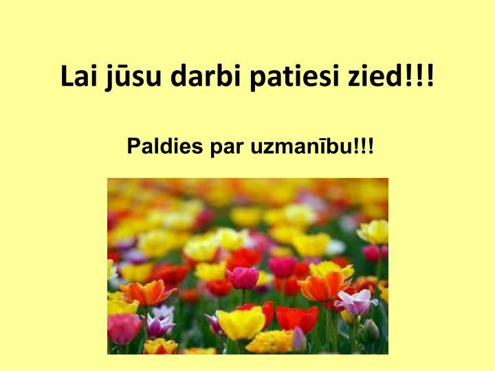 Lai jūsu darbi patiesi zied!!!