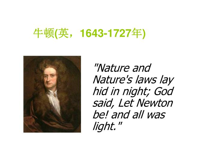 """Nature and Nature's laws lay hid in night; God said, Let Newton be! and all was light."""