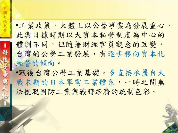 工業政策,大體上以公營事業為發展重心,此與日據時期以大資本私營制度為中心的體制不同,但隨著財經官員觀念的改變,台灣的公營工業發展,有