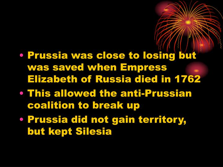 Prussia was close to losing but was saved when Empress Elizabeth of Russia died in 1762