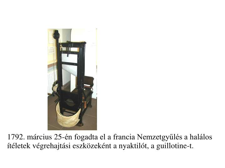 1792. mrcius 25-n fogadta el a francia Nemzetgyls a hallos tletek vgrehajtsi eszkzeknt a nyaktilt, a guillotine-t.
