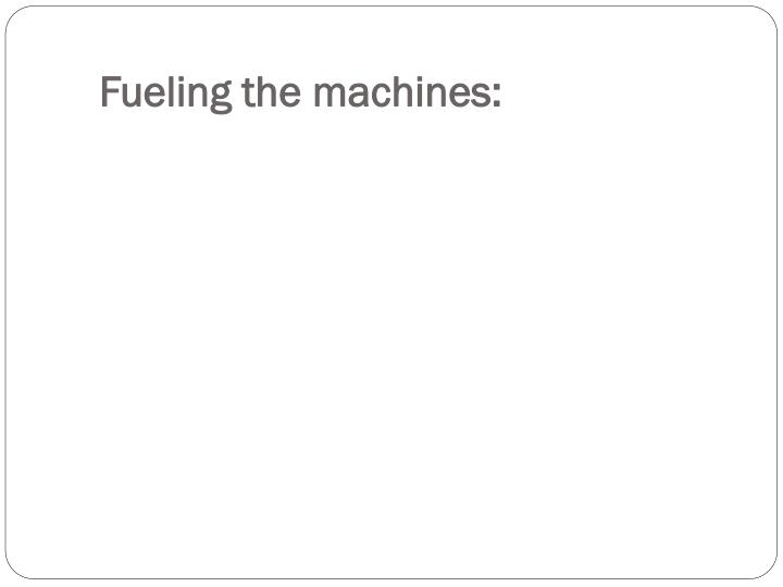 Fueling the machines: