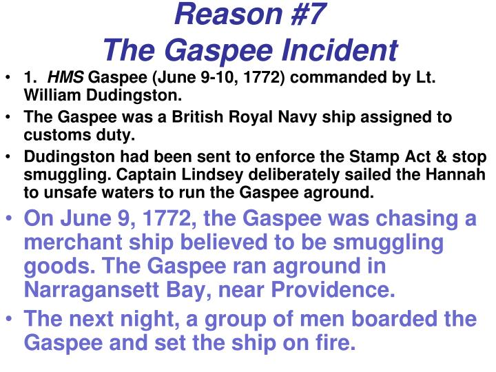 gaspee affair The gaspee affair on june 9, the gaspee attempted to stop and search the hannah, a small trader from newport bound for providence the captain of the hannah, benjamin lindsey, refused to comply even after warning shots were fired from the gaspee.