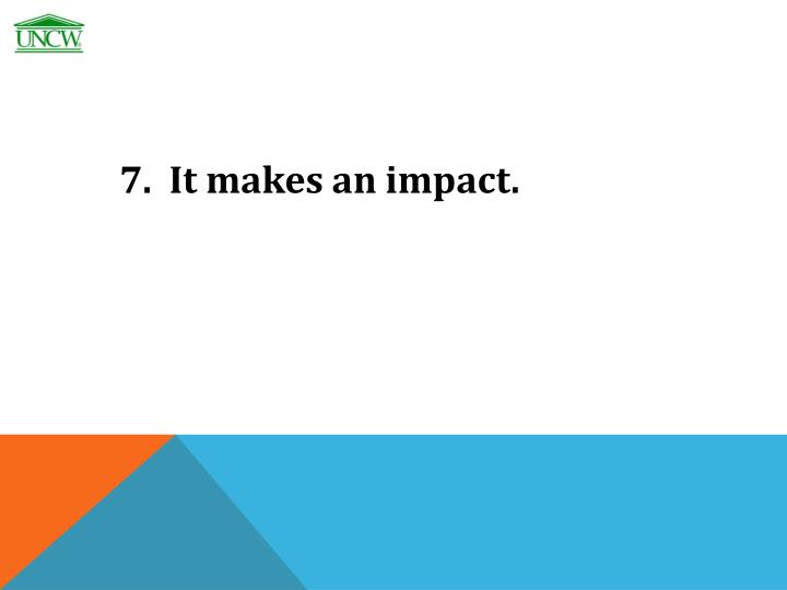 7.  It makes an impact.