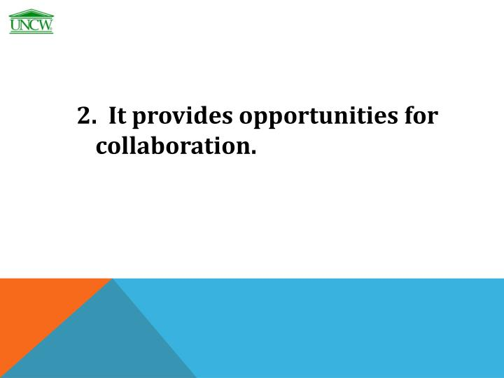2.  It provides opportunities for collaboration.
