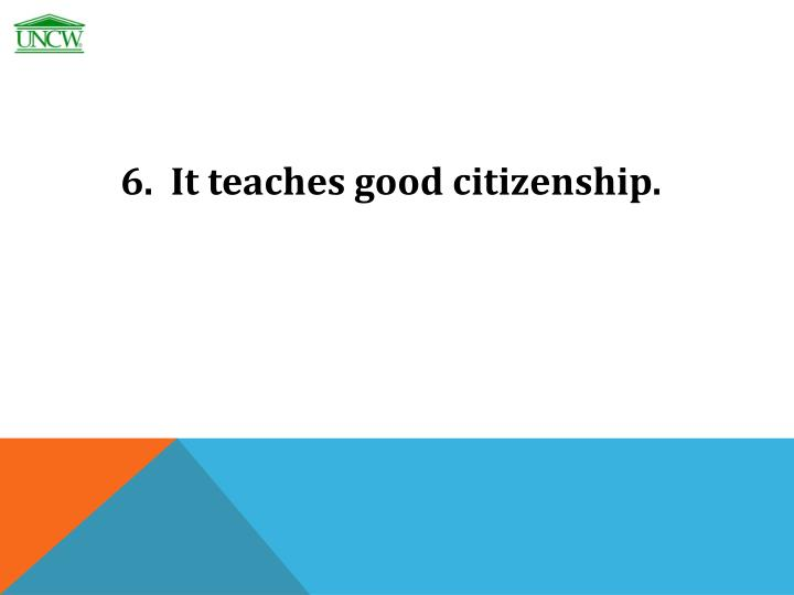 6.  It teaches good citizenship.