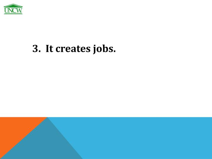 3.  It creates jobs.