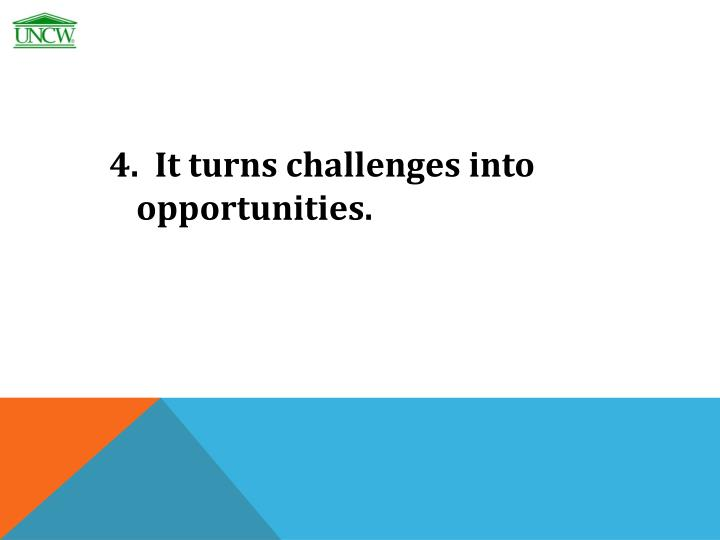 4.  It turns challenges into opportunities.