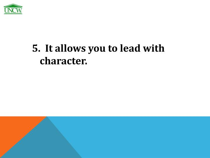 5.  It allows you to lead with character.