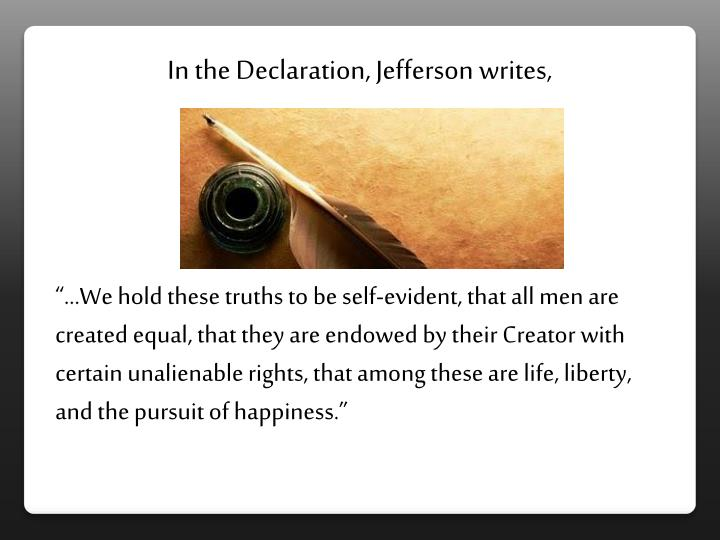 In the Declaration, Jefferson writes,