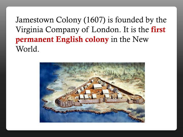 Jamestown Colony (1607) is founded by the Virginia Company of London. It is the