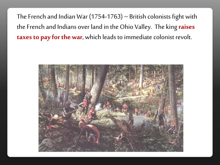 The French and Indian War (1754-1763) ~ British colonists fight with the French and Indians over land in the Ohio Valley.  The king