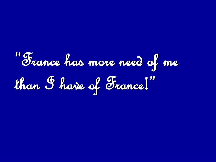"""France has more need of me than I have of France!"""