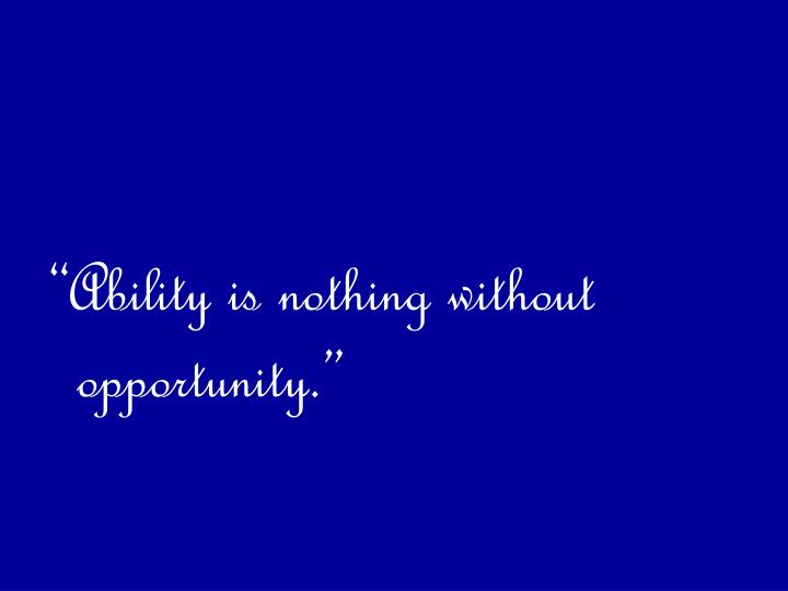 """Ability is nothing without opportunity."""