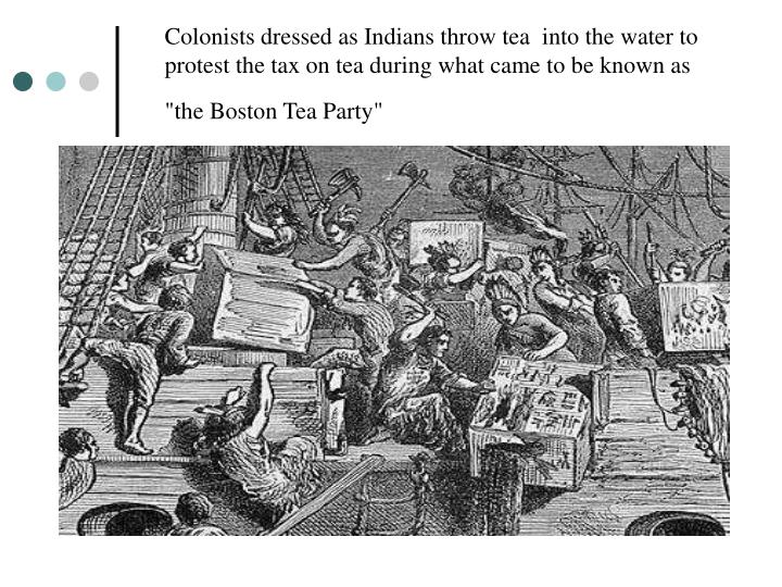 Colonists dressed as Indians throw tea into the water to protest the tax on tea during what came to be known as