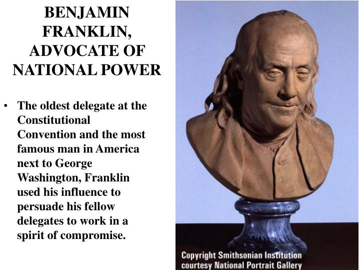 The oldest delegate at the Constitutional Convention and the most famous man in America next to George Washington, Franklin used his influence to persuade his fellow delegates to work in a spirit of compromise.