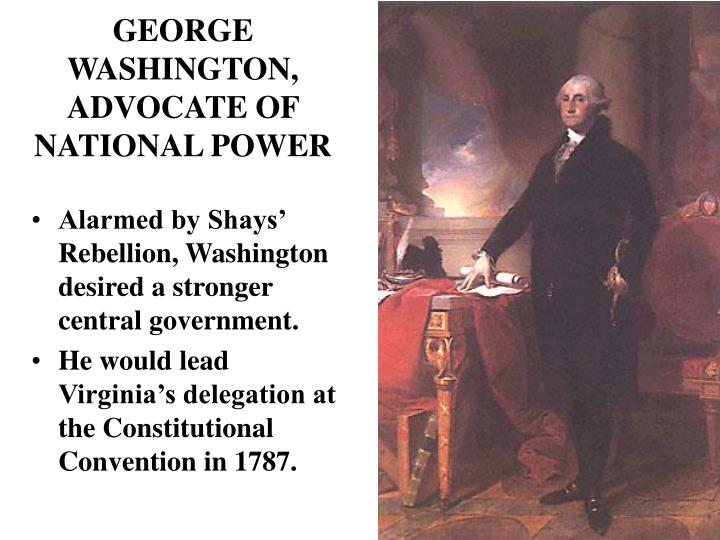 Alarmed by Shays' Rebellion, Washington desired a stronger central government.