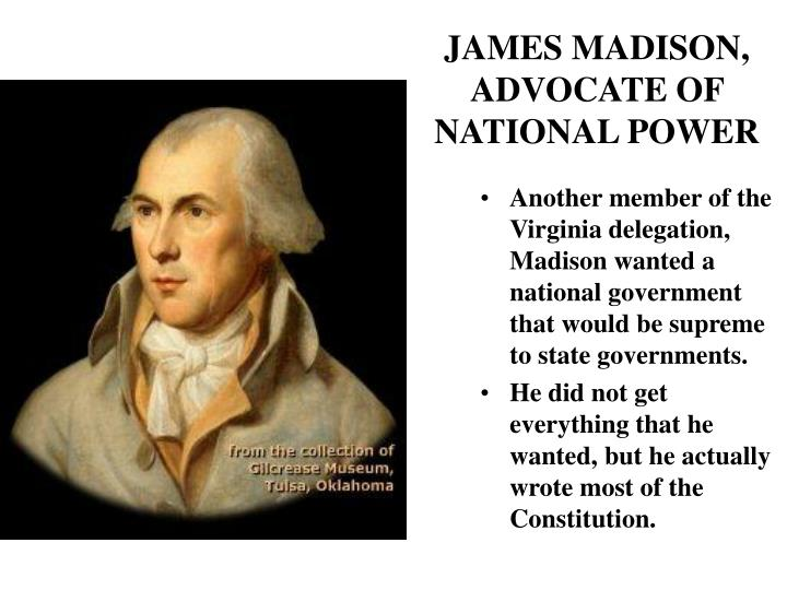 Another member of the Virginia delegation, Madison wanted a national government that would be supreme to state governments.