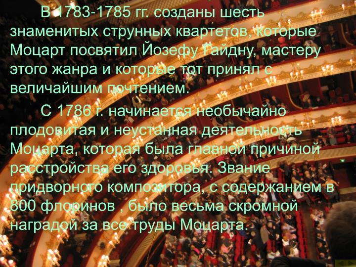 В 1783-1785 гг. созданы шесть знаменитых струнных квартетов, которые Моцарт посвятил Йозефу Гайдну, мастеру этого жанра и которые тот принял с величайшим почтением.