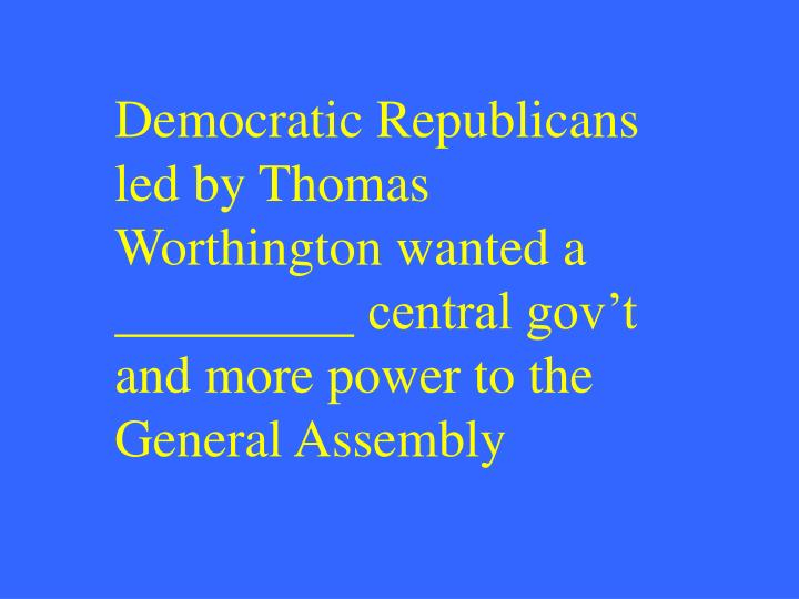 Democratic Republicans led by Thomas Worthington wanted a