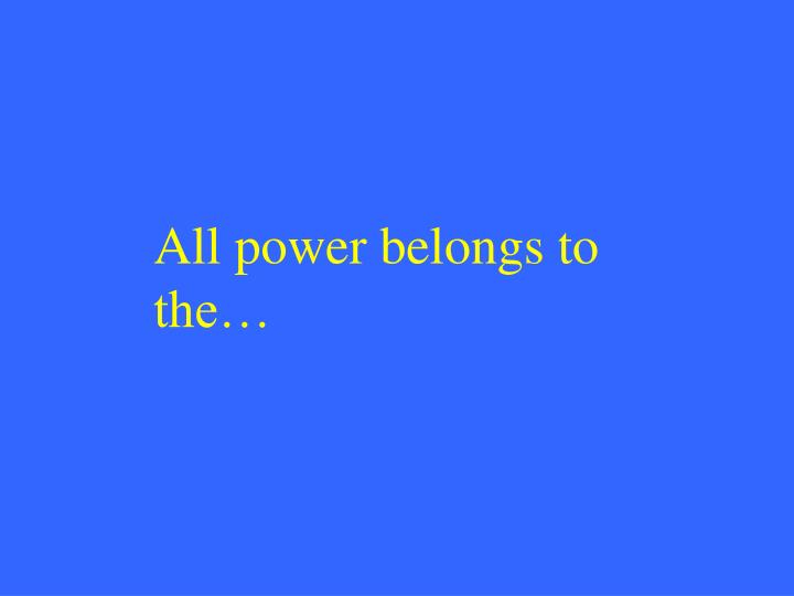 All power belongs to the…
