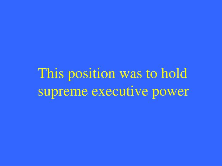 This position was to hold supreme executive power