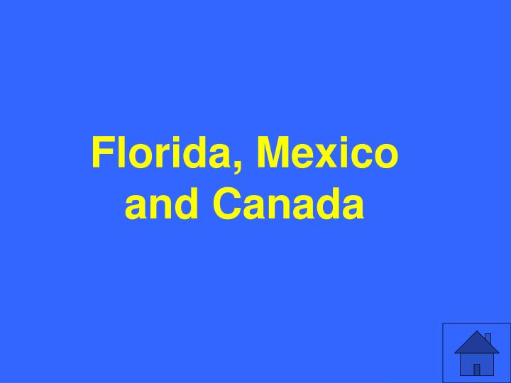 Florida, Mexico and Canada
