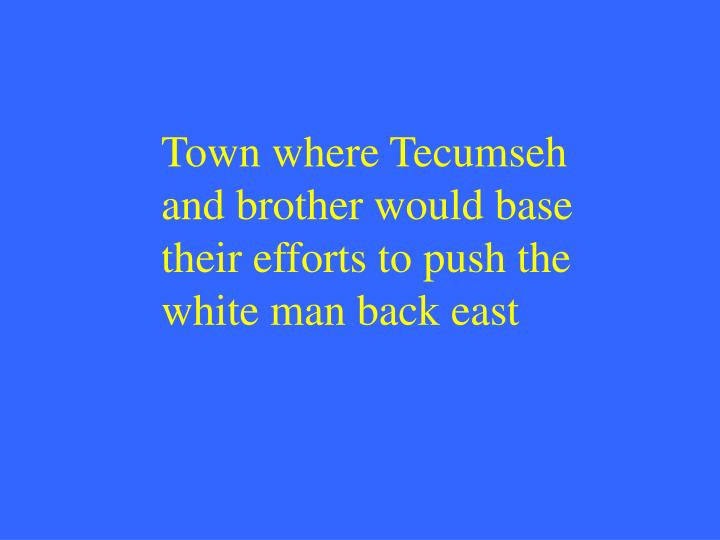 Town where Tecumseh and brother would base their efforts to push the white man back east