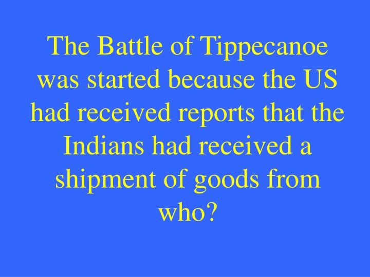 The Battle of Tippecanoe was started because the US had received reports that the Indians had received a shipment of goods from who?