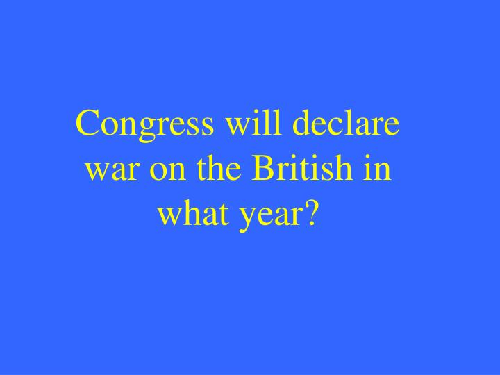 Congress will declare war on the British in what year?