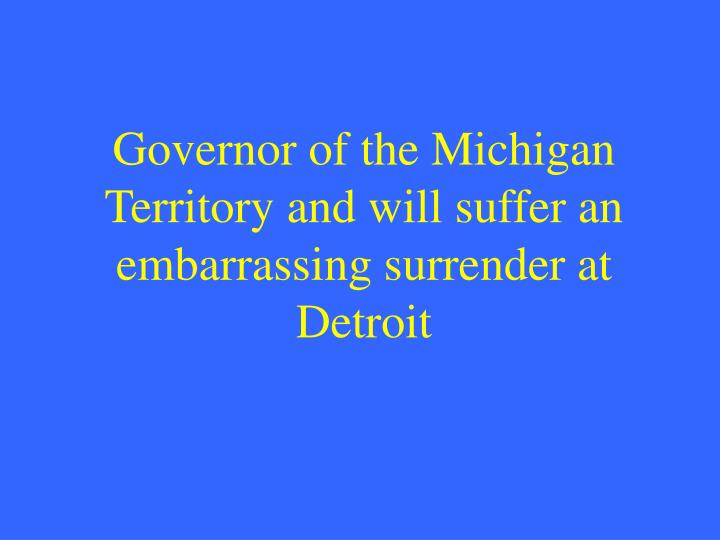 Governor of the Michigan Territory and will suffer an embarrassing surrender at Detroit