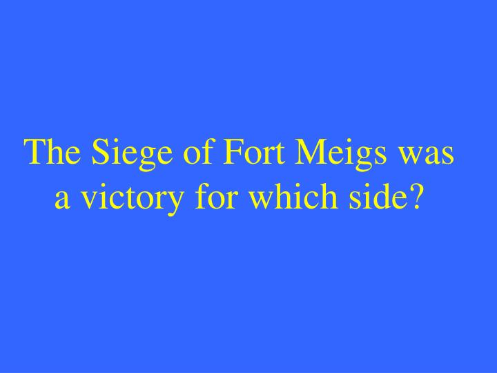 The Siege of Fort Meigs was a victory for which side?