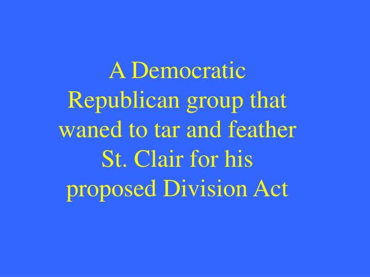 A Democratic Republican group that waned to tar and feather St. Clair for his proposed Division Act