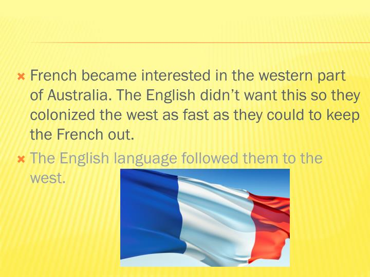 French became interested in the western part of Australia. The English didn't want this so they colonized the west as fast as they could to keep the French out.