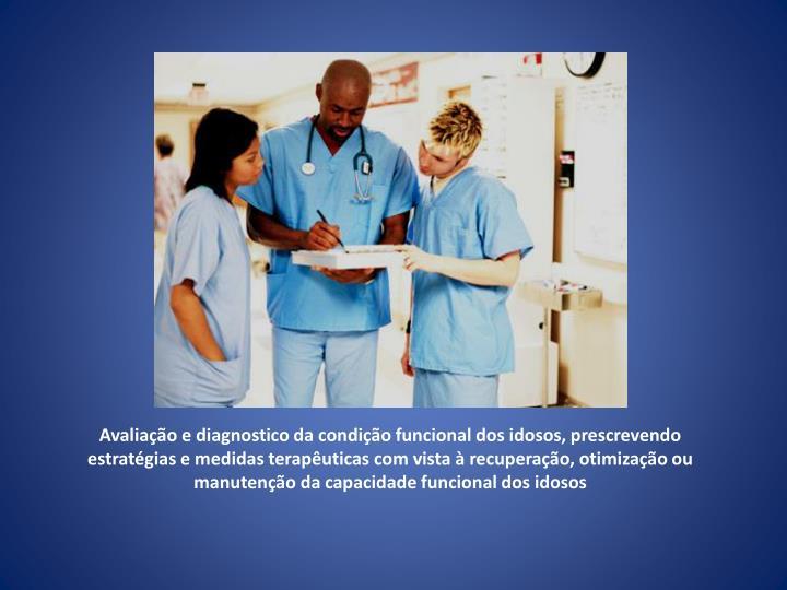 Avaliação e diagnostico da condição funcional dos idosos, prescrevendo estratégias e medidas terapêuticas com vista à recuperação, otimização ou manutenção da capacidade funcional dos idosos