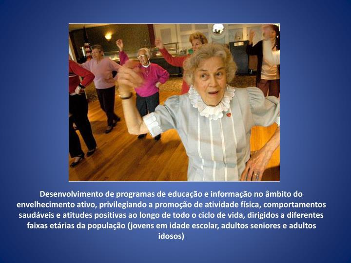 Desenvolvimento de programas de educação e informação no âmbito do envelhecimento ativo, privilegiando a promoção de atividade física, comportamentos saudáveis e atitudes positivas ao longo de todo o ciclo de vida, dirigidos a diferentes faixas etárias da população (jovens em idade escolar, adultos seniores e adultos idosos)