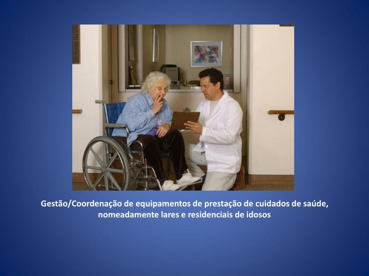 Gestão/Coordenação de equipamentos de prestação de cuidados de saúde, nomeadamente lares e residenciais de idosos