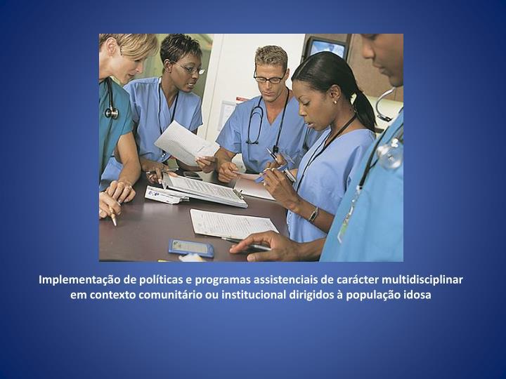Implementação de políticas e programas assistenciais de carácter multidisciplinar em contexto comunitário ou institucional dirigidos à população idosa