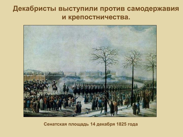 Декабристы выступили против самодержавия и крепостничества.