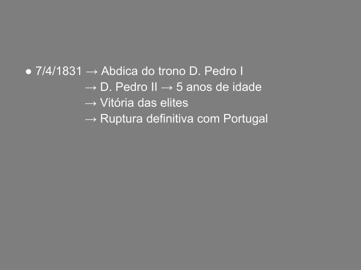 ● 7/4/1831 → Abdica do trono D. Pedro I