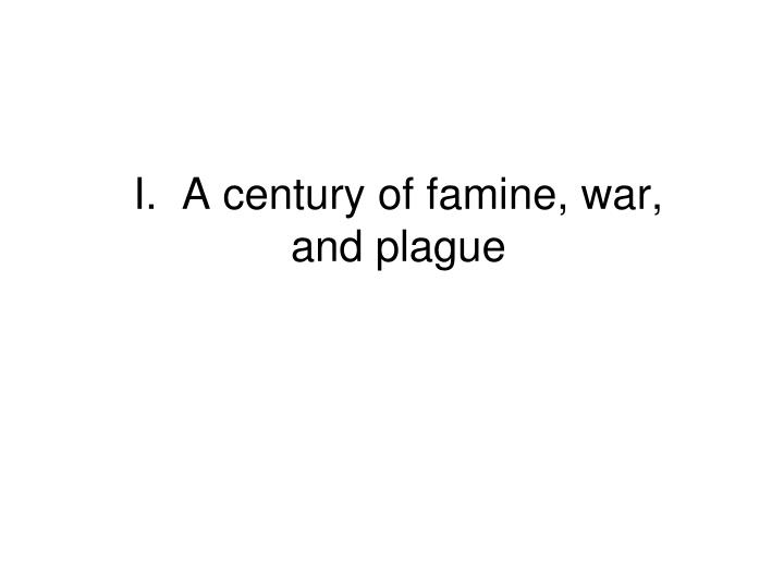 I.  A century of famine, war, and plague