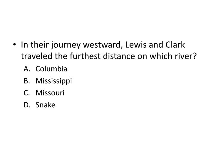 In their journey westward, Lewis and Clark traveled the furthest distance on which river?