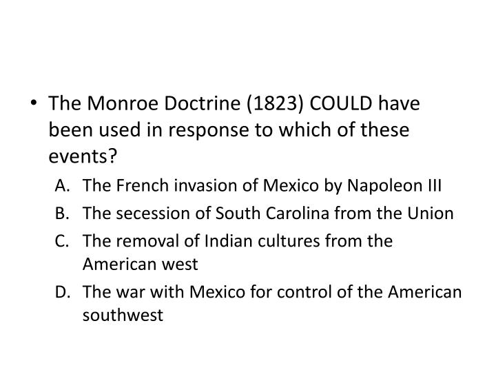The Monroe Doctrine (1823) COULD have been used in response to which of these events?