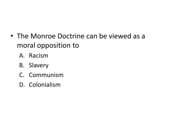 The Monroe Doctrine can be viewed as a moral opposition to